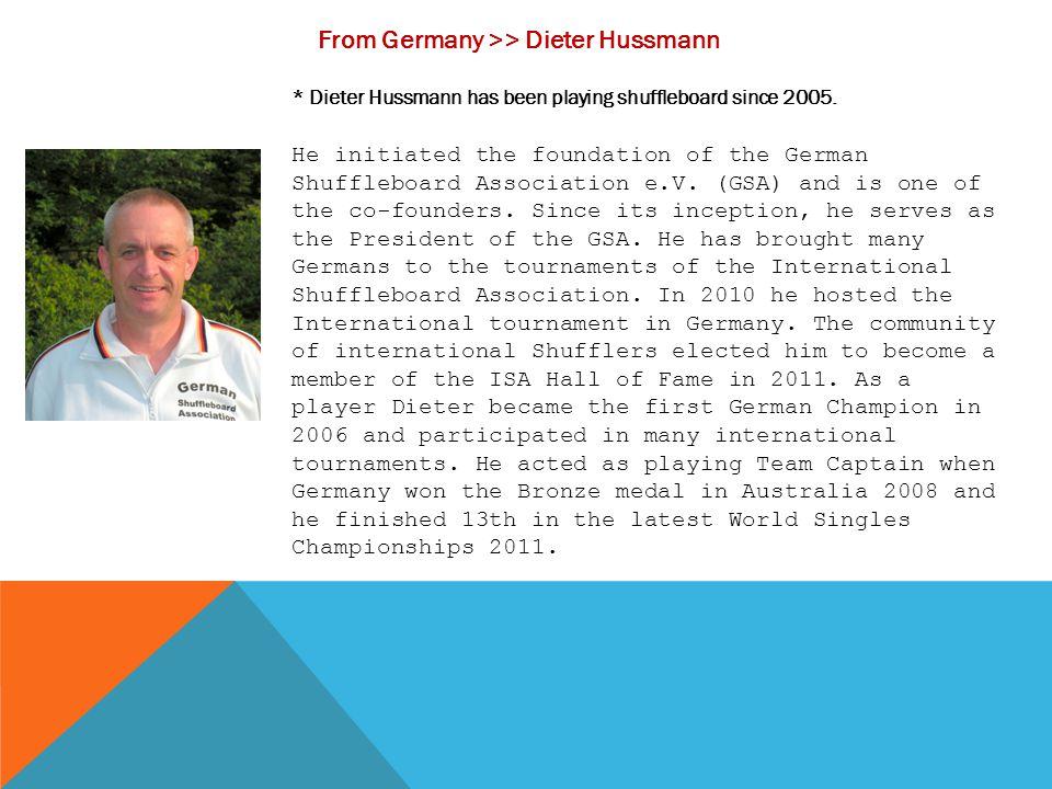 From Germany >> Dieter Hussmann * Dieter Hussmann has been playing shuffleboard since 2005. He initiated the foundation of the German Shuffleboard Ass