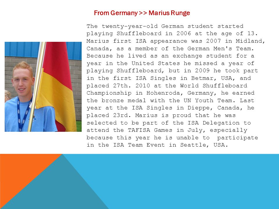 From Germany >> Marius Runge The twenty-year-old German student started playing Shuffleboard in 2006 at the age of 13. Marius first ISA appearance was