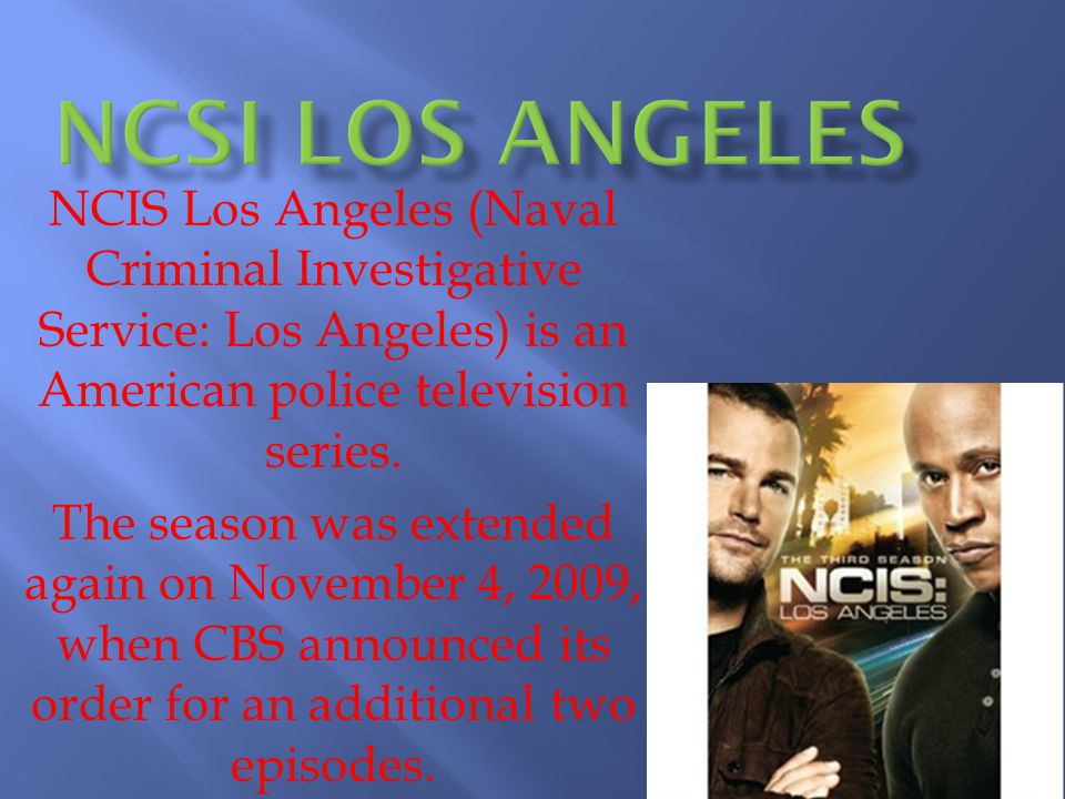 NCIS Los Angeles (Naval Criminal Investigative Service: Los Angeles) is an American police television series.