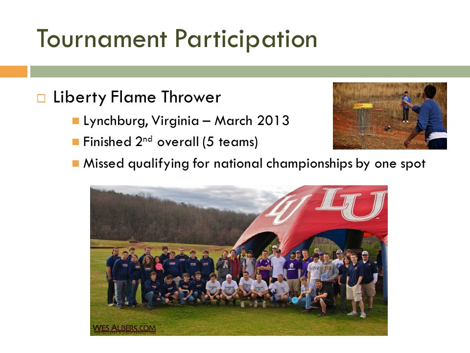 Tournament Participation Liberty Flame Thrower Lynchburg, Virginia – March 2013 Finished 2 nd overall (5 teams) Missed qualifying for national championships by one spot