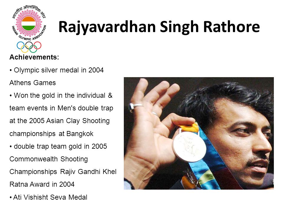 Rajyavardhan Singh Rathore Achievements: Olympic silver medal in 2004 Athens Games Won the gold in the individual & team events in Men s double trap at the 2005 Asian Clay Shooting championships at Bangkok double trap team gold in 2005 Commonwealth Shooting Championships Rajiv Gandhi Khel Ratna Award in 2004 Ati Vishisht Seva Medal
