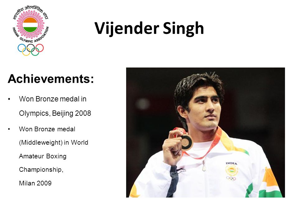 Vijender Singh Achievements: Won Bronze medal in Olympics, Beijing 2008 Won Bronze medal (Middleweight) in World Amateur Boxing Championship, Milan 2009
