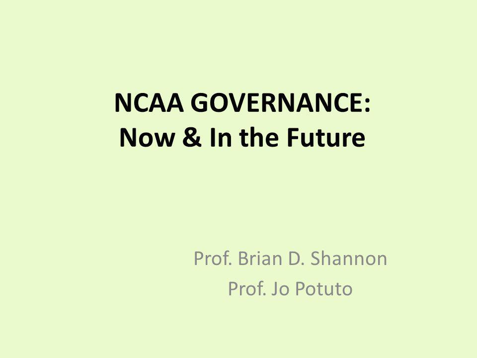 NCAA GOVERNANCE: Now & In the Future Prof. Brian D. Shannon Prof. Jo Potuto