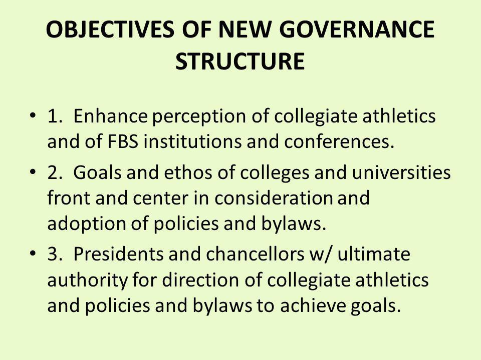 OBJECTIVES OF NEW GOVERNANCE STRUCTURE 1. Enhance perception of collegiate athletics and of FBS institutions and conferences. 2. Goals and ethos of co