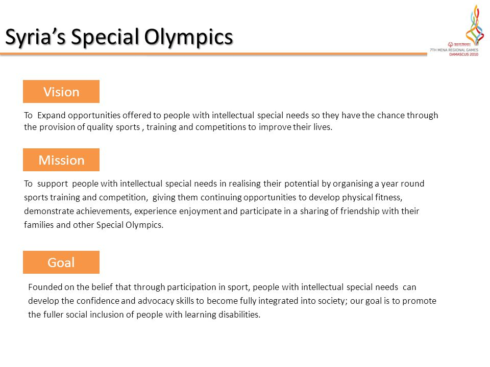 To Expand opportunities offered to people with intellectual special needs so they have the chance through the provision of quality sports, training and competitions to improve their lives.