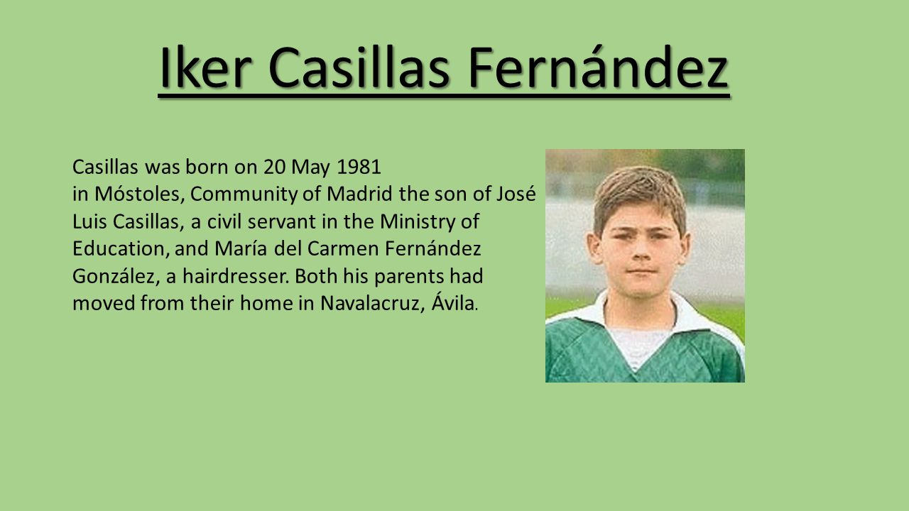 Iker Casillas Fernández Casillas was born on 20 May 1981 in Móstoles, Community of Madrid the son of José Luis Casillas, a civil servant in the Ministry of Education, and María del Carmen Fernández González, a hairdresser.