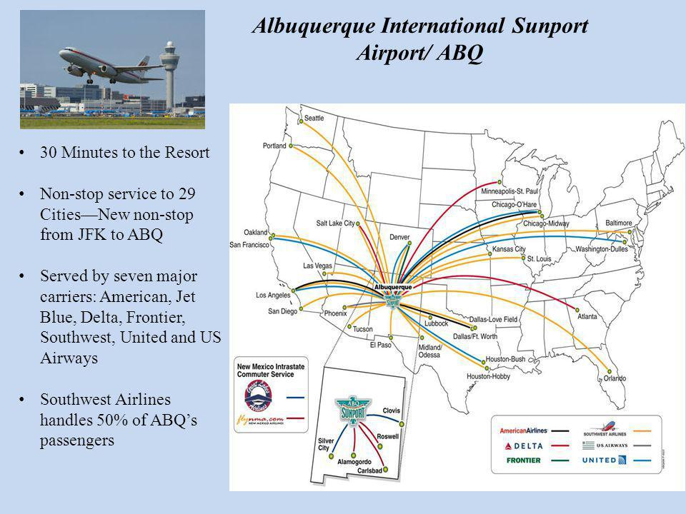30 Minutes to the Resort Non-stop service to 29 CitiesNew non-stop from JFK to ABQ Served by seven major carriers: American, Jet Blue, Delta, Frontier, Southwest, United and US Airways Southwest Airlines handles 50% of ABQs passengers Albuquerque International Sunport Airport/ ABQ