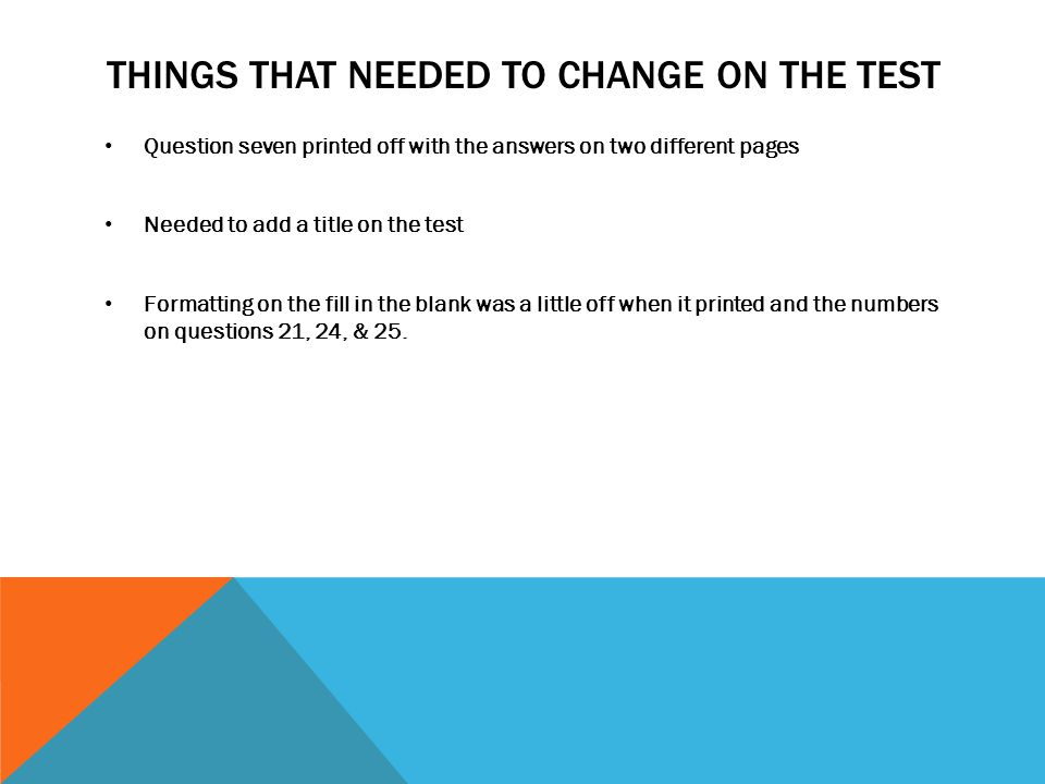 THINGS THAT NEEDED TO CHANGE ON THE TEST Question seven printed off with the answers on two different pages Needed to add a title on the test Formatting on the fill in the blank was a little off when it printed and the numbers on questions 21, 24, & 25.