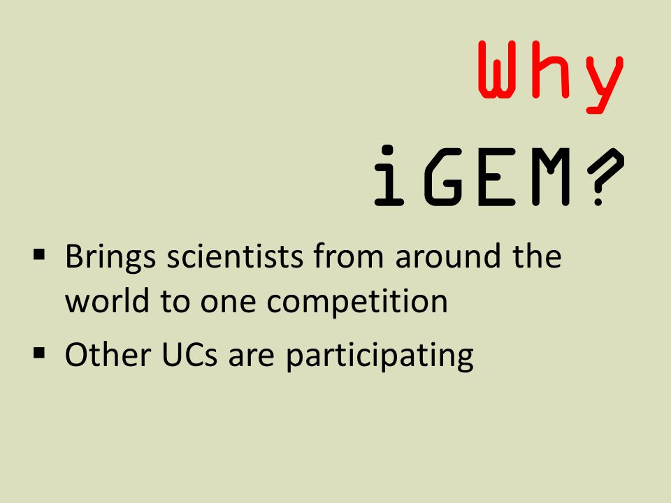 Why iGEM Brings scientists from around the world to one competition Other UCs are participating