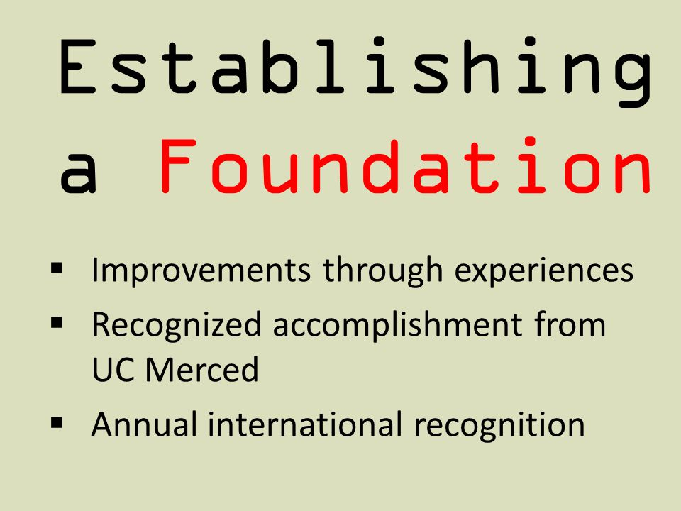 Establishing a Foundation Improvements through experiences Recognized accomplishment from UC Merced Annual international recognition