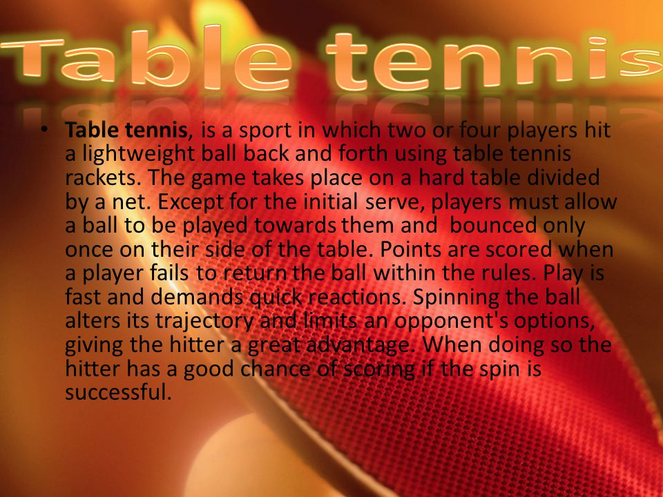 Table tennis, is a sport in which two or four players hit a lightweight ball back and forth using table tennis rackets.
