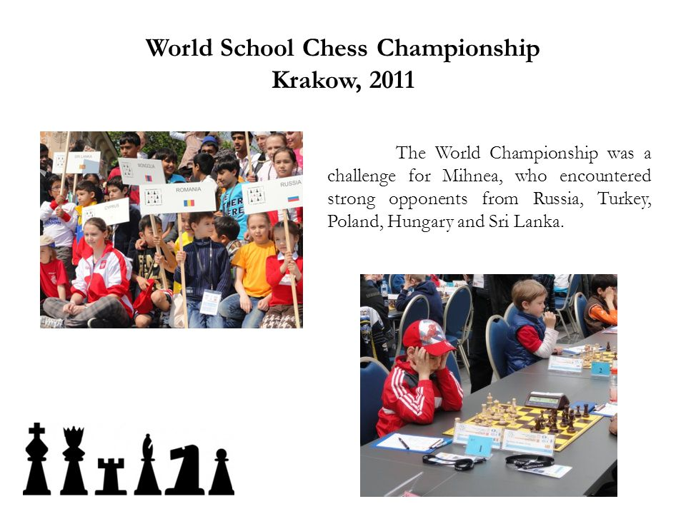 World School Chess Championship Krakow, 2011 The World Championship was a challenge for Mihnea, who encountered strong opponents from Russia, Turkey,
