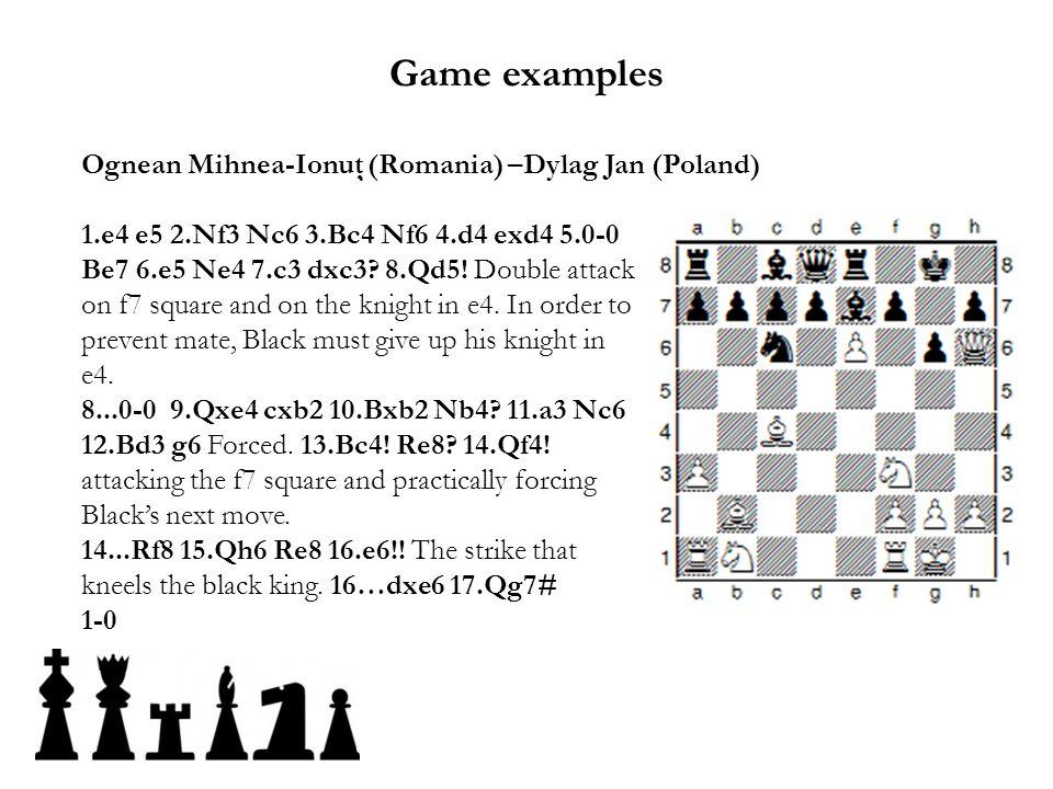 Ognean Mihnea-Ionuţ (Romania) –Dylag Jan (Poland) 1.e4 e5 2.Nf3 Nc6 3.Bc4 Nf6 4.d4 exd4 5.0-0 Be7 6.e5 Ne4 7.c3 dxc3? 8.Qd5! Double attack on f7 squar
