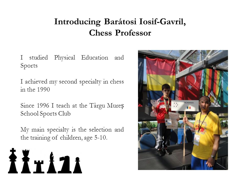 Introducing Barátosi Iosif-Gavril, Chess Professor I studied Physical Education and Sports I achieved my second specialty in chess in the 1990 Since 1