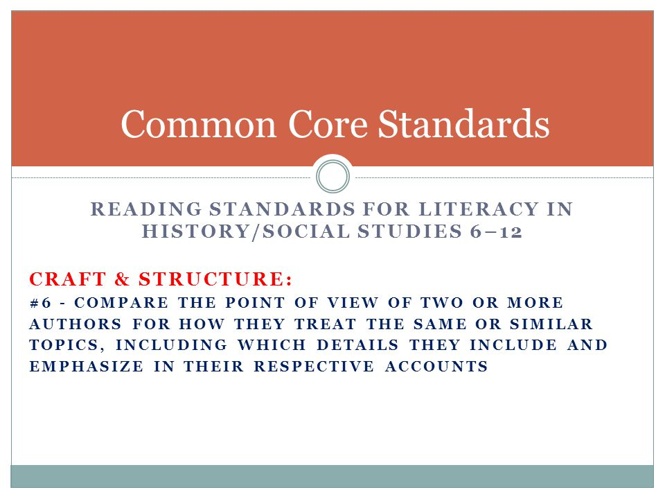 READING STANDARDS FOR LITERACY IN HISTORY/SOCIAL STUDIES 6–12 CRAFT & STRUCTURE: #6 - COMPARE THE POINT OF VIEW OF TWO OR MORE AUTHORS FOR HOW THEY TREAT THE SAME OR SIMILAR TOPICS, INCLUDING WHICH DETAILS THEY INCLUDE AND EMPHASIZE IN THEIR RESPECTIVE ACCOUNTS Common Core Standards