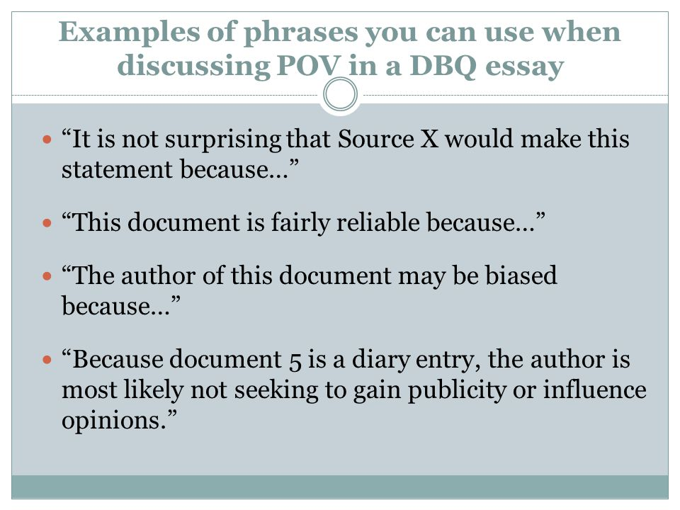 Examples of phrases you can use when discussing POV in a DBQ essay It is not surprising that Source X would make this statement because… This document is fairly reliable because… The author of this document may be biased because… Because document 5 is a diary entry, the author is most likely not seeking to gain publicity or influence opinions.