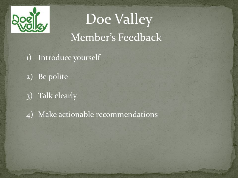 Doe Valley Members Feedback 1)Introduce yourself 2)Be polite 3)Talk clearly 4)Make actionable recommendations