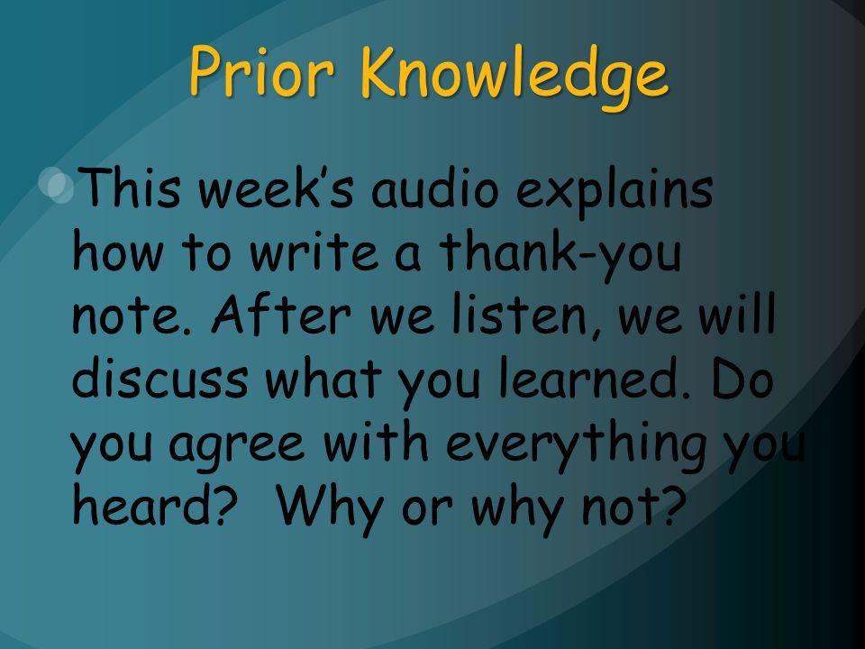 Prior Knowledge This weeks audio explains how to write a thank-you note. After we listen, we will discuss what you learned. Do you agree with everythi