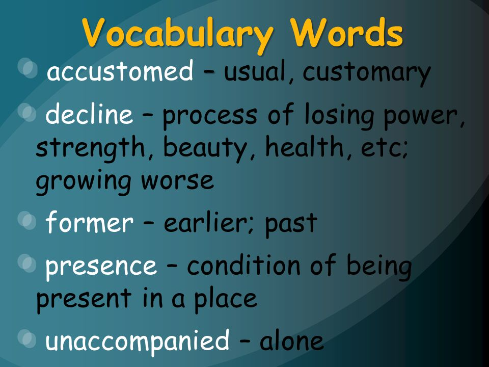 – accustomed – usual, customary decline – process of losing power, strength, beauty, health, etc; growing worse former – earlier; past presence – cond
