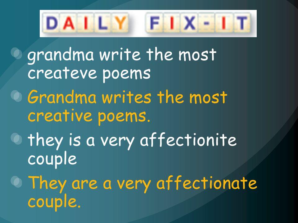 grandma write the most createve poems Grandma writes the most creative poems. they is a very affectionite couple They are a very affectionate couple.