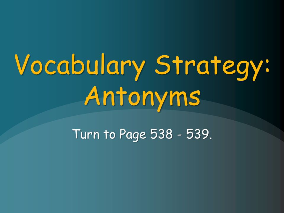 Vocabulary Strategy: Antonyms Turn to Page 538 - 539.