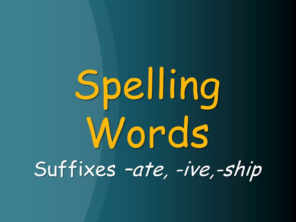Spelling Words Suffixes –ate, -ive,-ship