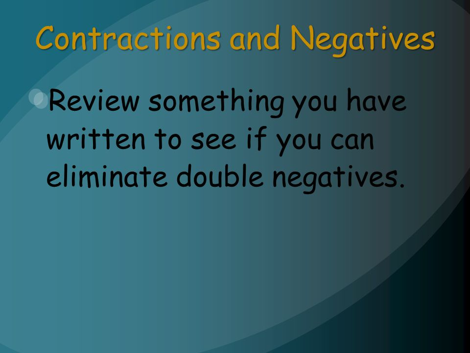 Contractions and Negatives Review something you have written to see if you can eliminate double negatives.