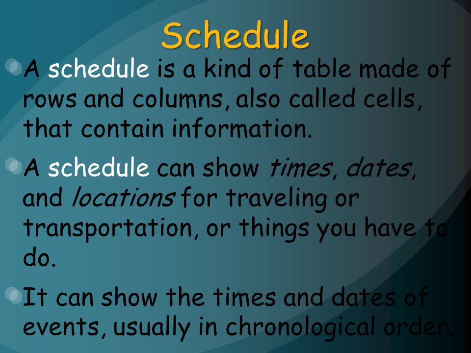 Schedule A schedule is a kind of table made of rows and columns, also called cells, that contain information. A schedule can show times, dates, and lo