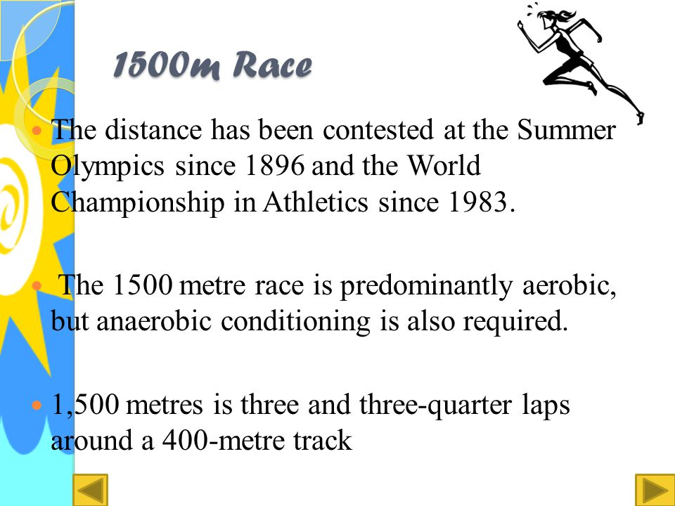 1500m Race The 1500 metres or 1,500-metre run (approximately 0.93 miles) is the foremost middle distance track in athletics.