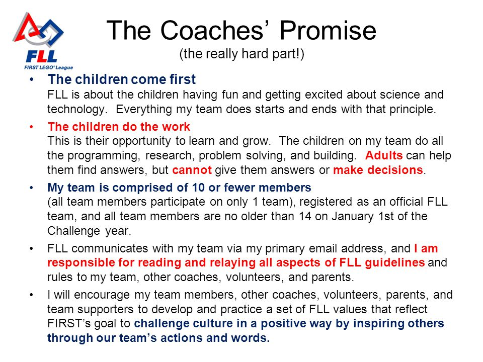 The Coaches Promise (the really hard part!) The children come first FLL is about the children having fun and getting excited about science and technol