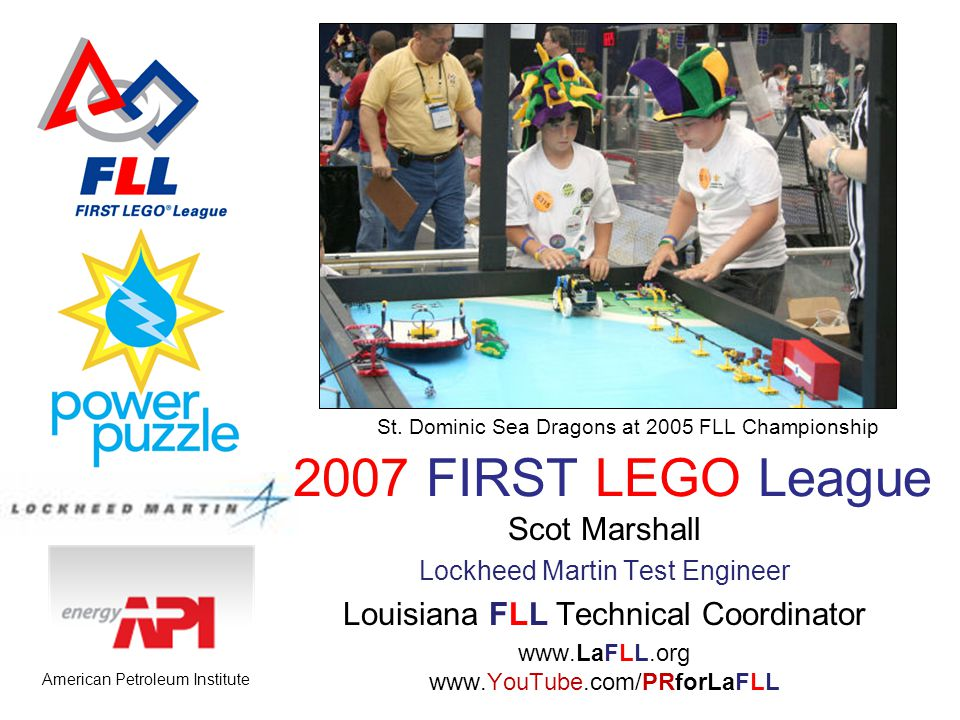 2007 FIRST LEGO League Scot Marshall Lockheed Martin Test Engineer Louisiana FLL Technical Coordinator www.LaFLL.org www.YouTube.com/PRforLaFLL St.