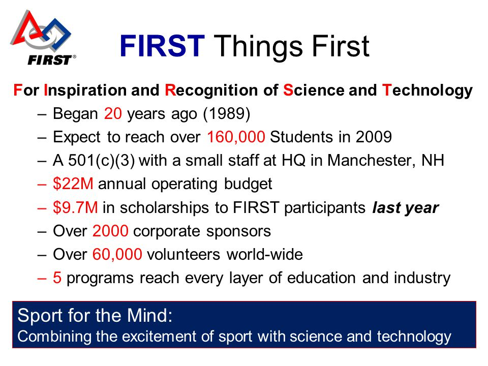 FIRST Things First For Inspiration and Recognition of Science and Technology –Began 20 years ago (1989) –Expect to reach over 160,000 Students in 2009
