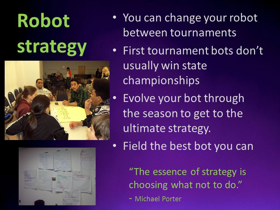 Robot strategy You can change your robot between tournaments First tournament bots dont usually win state championships Evolve your bot through the se