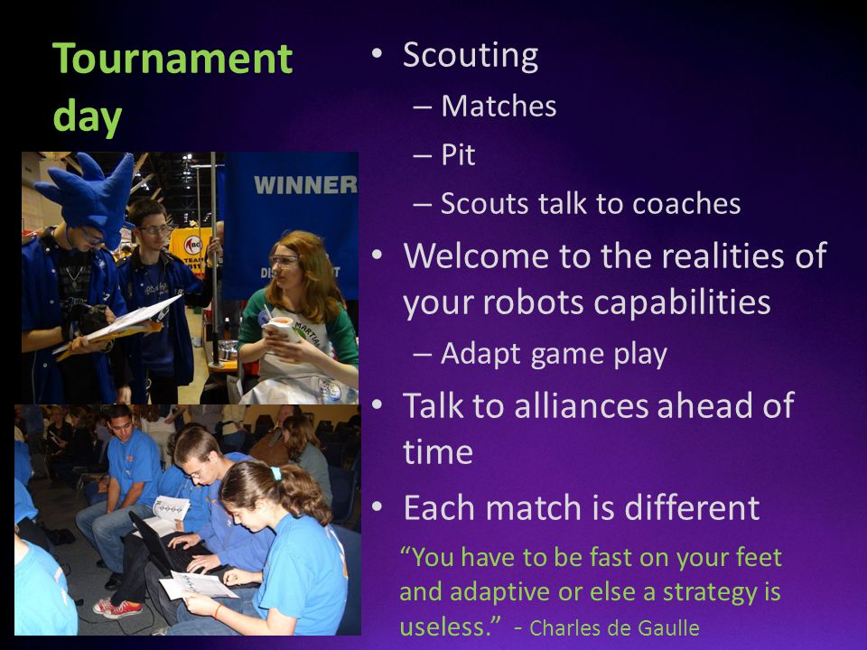 Tournament day Scouting – Matches – Pit – Scouts talk to coaches Welcome to the realities of your robots capabilities – Adapt game play Talk to allian