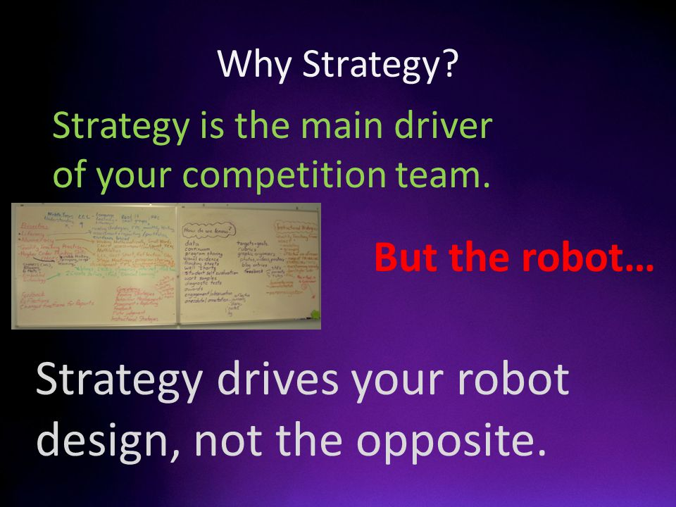 Why Strategy? Strategy is the main driver of your competition team. Strategy drives your robot design, not the opposite. But the robot…