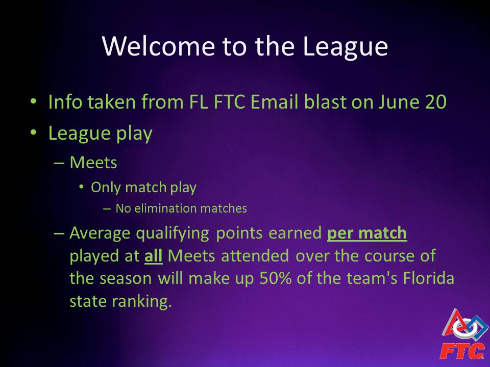 Welcome to the League Info taken from FL FTC Email blast on June 20 League play – Meets Only match play – No elimination matches – Average qualifying