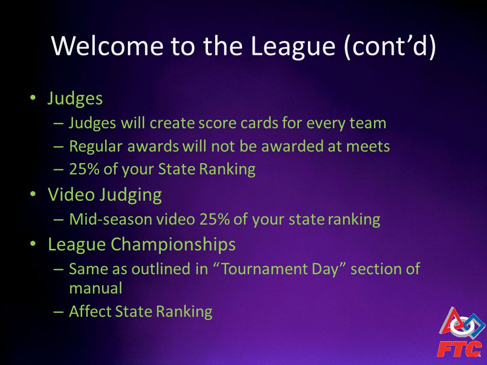 Welcome to the League (contd) Judges – Judges will create score cards for every team – Regular awards will not be awarded at meets – 25% of your State