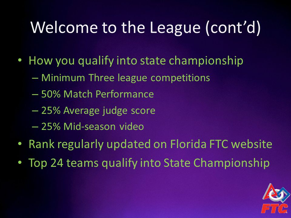 Welcome to the League (contd) How you qualify into state championship – Minimum Three league competitions – 50% Match Performance – 25% Average judge score – 25% Mid-season video Rank regularly updated on Florida FTC website Top 24 teams qualify into State Championship