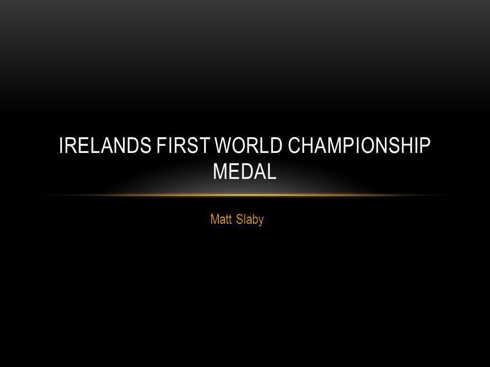 Matt Slaby IRELANDS FIRST WORLD CHAMPIONSHIP MEDAL