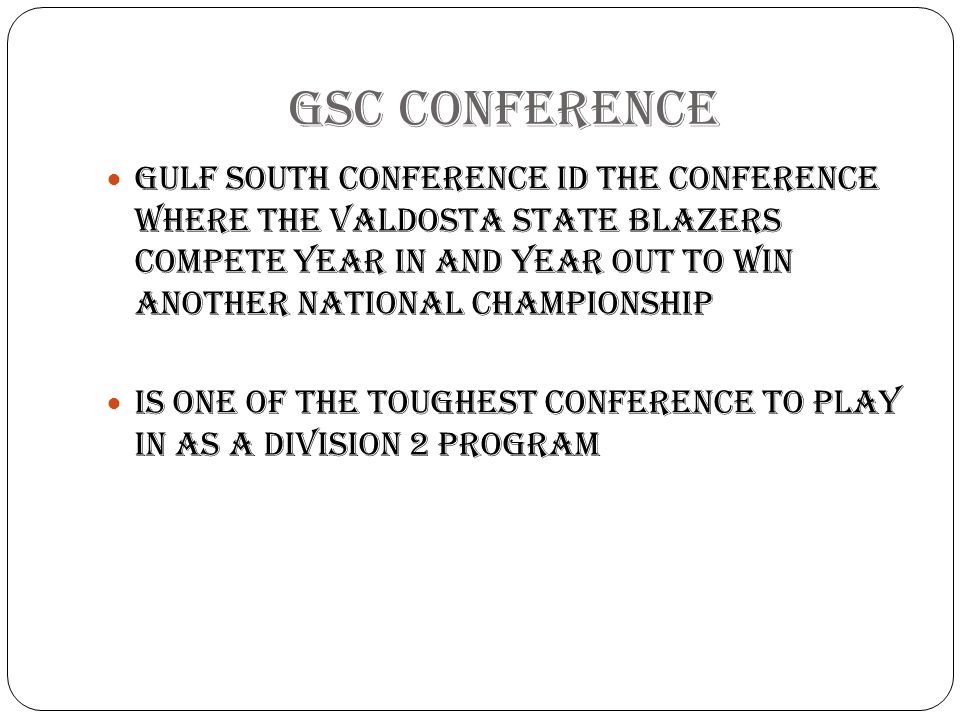 GSC CONFERENCE Gulf South Conference id the conference where the Valdosta state blazers compete year in and year out to win another national championship Is one of the toughest conference to play in as a division 2 program
