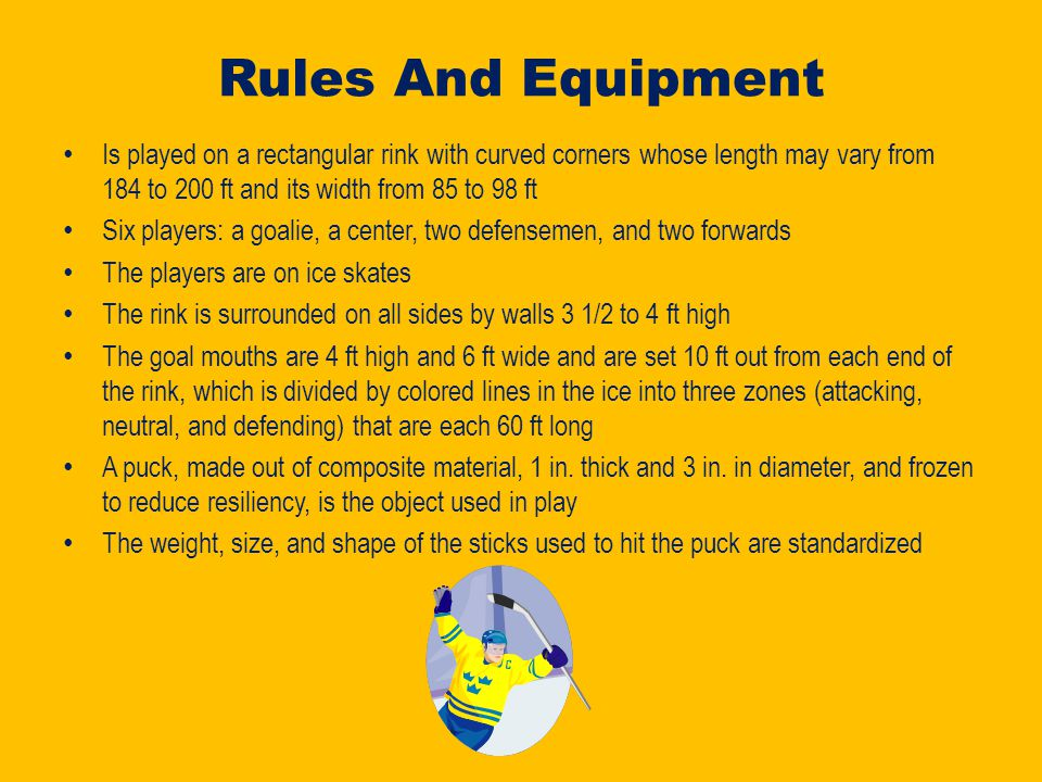 Rules And Equipment Is played on a rectangular rink with curved corners whose length may vary from 184 to 200 ft and its width from 85 to 98 ft Six players: a goalie, a center, two defensemen, and two forwards The players are on ice skates The rink is surrounded on all sides by walls 3 1/2 to 4 ft high The goal mouths are 4 ft high and 6 ft wide and are set 10 ft out from each end of the rink, which is divided by colored lines in the ice into three zones (attacking, neutral, and defending) that are each 60 ft long A puck, made out of composite material, 1 in.