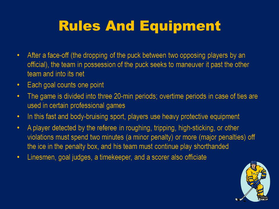 Rules And Equipment After a face-off (the dropping of the puck between two opposing players by an official), the team in possession of the puck seeks to maneuver it past the other team and into its net Each goal counts one point The game is divided into three 20-min periods; overtime periods in case of ties are used in certain professional games In this fast and body-bruising sport, players use heavy protective equipment A player detected by the referee in roughing, tripping, high-sticking, or other violations must spend two minutes (a minor penalty) or more (major penalties) off the ice in the penalty box, and his team must continue play shorthanded Linesmen, goal judges, a timekeeper, and a scorer also officiate