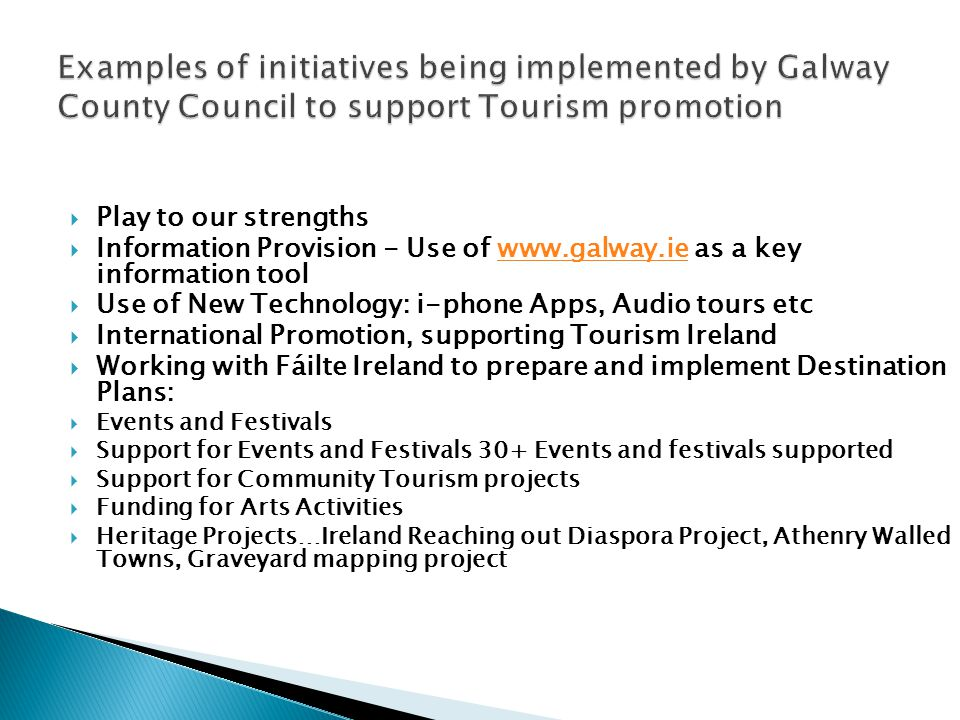 Play to our strengths Information Provision - Use of   as a key information toolwww.galway.ie Use of New Technology: i-phone Apps, Audio tours etc International Promotion, supporting Tourism Ireland Working with Fáilte Ireland to prepare and implement Destination Plans: Events and Festivals Support for Events and Festivals 30+ Events and festivals supported Support for Community Tourism projects Funding for Arts Activities Heritage Projects…Ireland Reaching out Diaspora Project, Athenry Walled Towns, Graveyard mapping project