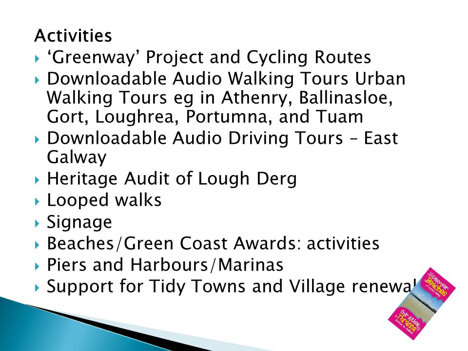 Activities Greenway Project and Cycling Routes Downloadable Audio Walking Tours Urban Walking Tours eg in Athenry, Ballinasloe, Gort, Loughrea, Portumna, and Tuam Downloadable Audio Driving Tours – East Galway Heritage Audit of Lough Derg Looped walks Signage Beaches/Green Coast Awards: activities Piers and Harbours/Marinas Support for Tidy Towns and Village renewal