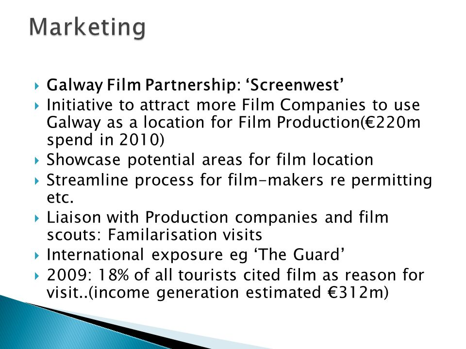 Galway Film Partnership: Screenwest Initiative to attract more Film Companies to use Galway as a location for Film Production(220m spend in 2010) Showcase potential areas for film location Streamline process for film-makers re permitting etc.