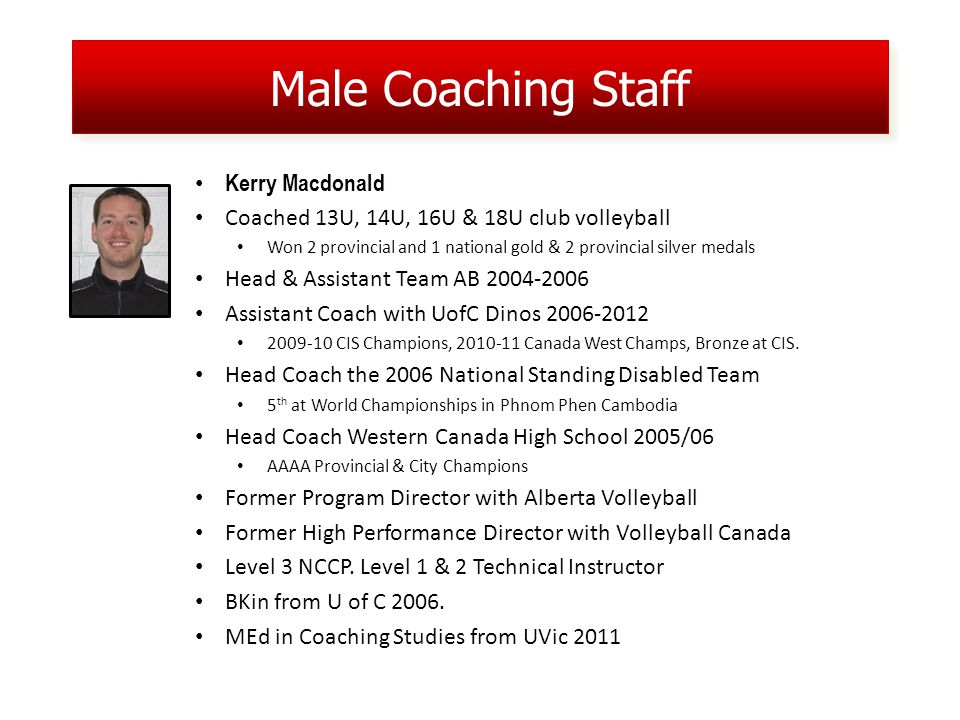 Male Coaching Staff Kerry Macdonald Coached 13U, 14U, 16U & 18U club volleyball Won 2 provincial and 1 national gold & 2 provincial silver medals Head & Assistant Team AB 2004-2006 Assistant Coach with UofC Dinos 2006-2012 2009-10 CIS Champions, 2010-11 Canada West Champs, Bronze at CIS.