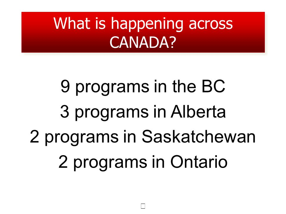 9 programs in the BC 3 programs in Alberta 2 programs in Saskatchewan 2 programs in Ontario What is happening across CANADA?
