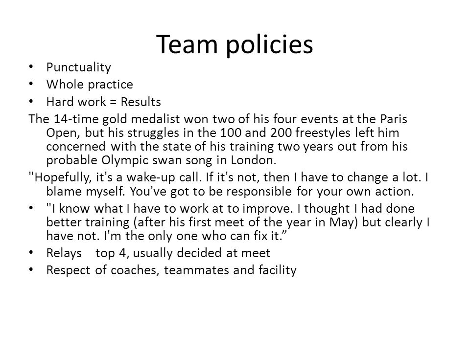 Team policies Punctuality Whole practice Hard work = Results The 14-time gold medalist won two of his four events at the Paris Open, but his struggles in the 100 and 200 freestyles left him concerned with the state of his training two years out from his probable Olympic swan song in London.