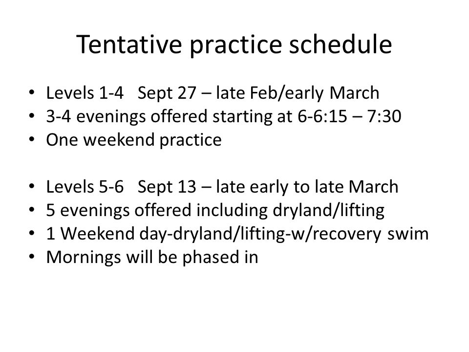 Tentative practice schedule Levels 1-4 Sept 27 – late Feb/early March 3-4 evenings offered starting at 6-6:15 – 7:30 One weekend practice Levels 5-6 Sept 13 – late early to late March 5 evenings offered including dryland/lifting 1 Weekend day-dryland/lifting-w/recovery swim Mornings will be phased in