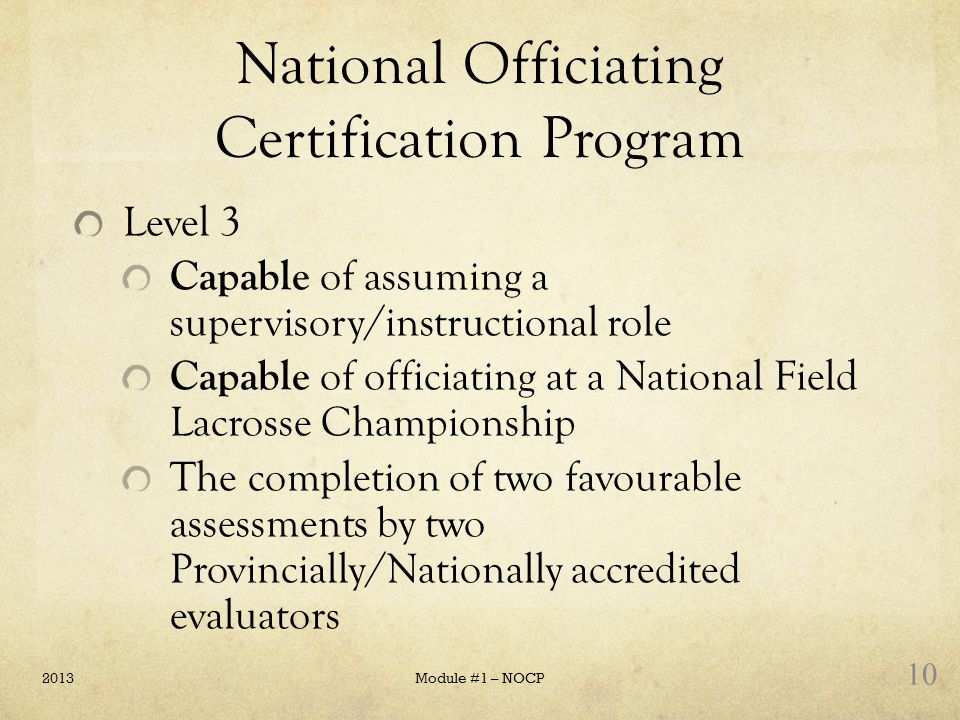National Officiating Certification Program Level 3 Capable of assuming a supervisory/instructional role Capable of officiating at a National Field Lac